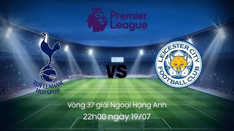 Nhận định phong độ gần đây Tottenham vs Leicester, 22h00 ngày 19/07